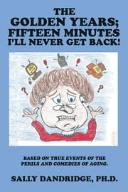 The Golden Years; Fifteen Minutes I'll Never Get Back! - Based on True Events of the Perils and Comedies of Aging. ebook by Sally Dandridge, Ph.D.