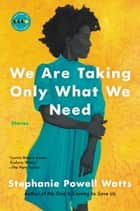 We Are Taking Only What We Need - Stories ebook by Stephanie Powell Watts