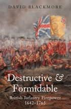 Destructive and Formidable - British Infantry Firepower 1642-1756 eBook by David Blackmore