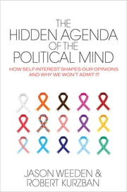 The Hidden Agenda of the Political Mind - How Self-Interest Shapes Our Opinions and Why We Won't Admit It ebook by Jason Weeden,Robert Kurzban