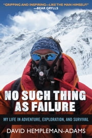 No Such Thing as Failure - My Life in Adventure, Exploration, and Survival ebook by David Hempleman-Adams