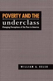 Poverty and the Underclass - Changing Perceptions of the Poor in America ebook by William A. Kelso