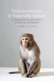 Voracious Science and Vulnerable Animals - A Primate Scientist's Ethical Journey ebook by John P. Gluck