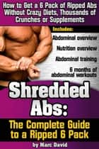 Shredded Abs: The Complete Guide to a Ripped Six Pack ebook by Marc David