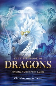 The Little Book of Dragons - Finding your spirit guide ebook by Christine Arana Fader