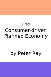 The Consumer-Driven Planned Economy ebook by Peter Ray