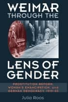 Weimar through the Lens of Gender - Prostitution Reform, Woman's Emancipation, and German Democracy, 1919-33 ebook by Julia Roos