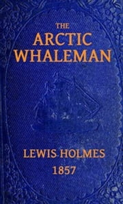 The Arctic Whaleman (Illustrated) ebook by Lewis Holmes