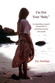 "I'm Not Your ""Baby"" - An Australian woman's tortured life of sexual harassment and assault ebook by Joy Jennings"