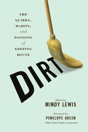 DIRT - The Quirks, Habits, and Passions of Keeping House ebook by Mindy Lewis