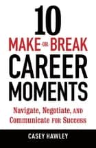 10 Make-or-Break Career Moments ebook by Casey Hawley