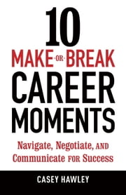 10 Make-or-Break Career Moments - Navigate, Negotiate, and Communicate for Success ebook by Casey Hawley