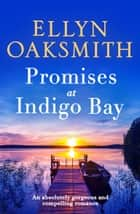 Promises at Indigo Bay - An absolutely gorgeous and compelling romance ebook by Ellyn Oaksmith