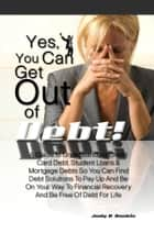Yes, You Can Get Out Of Debt! - A Guide to Understanding Credit Card Debt, Student Loans & Mortgage Debts So You Can Find Debt Solutions To Pay Up And Be On Your Way To Financial Recovery And Be Free Of Debt For Life ebook by Judy R. Rankin