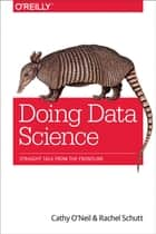 Doing Data Science - Straight Talk from the Frontline ebook by Cathy O'Neil, Rachel Schutt