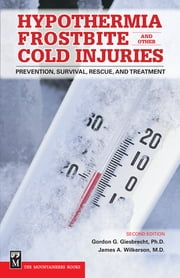 Hypothermia, Frostbite and Other Cold Injuries - Prevention, Survival, Rescue and Treatment, 2nd Ed. ebook by Gordon Giesbrecht, Ph.D.,James A. Wilkerson, M.D.
