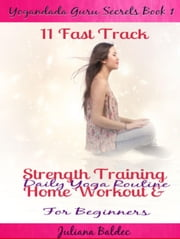 11 Fast Track Strength Training Home Workout & Daily Yoga Routine For Beginners Yogandada Guru Secrets Book 1 ebook by Juliana Baldec