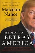 The Plot to Betray America - How Team Trump Embraced Our Enemies, Compromised Our Security, and How We Can Fix It ebook by Malcolm Nance