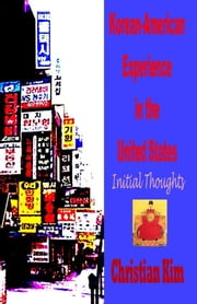 Korean-American Experience in the United States: Initial Thoughts ebook by Kim, Christian