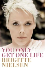 You Only Get One Life ebook by Brigitte Nielsen