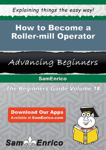 How to Become a Roller-mill Operator - How to Become a Roller-mill Operator ebook by Carson Woodley