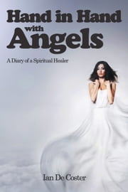 Hand In Hand With Angels - A Diary of a Spiritual Healer ebook by Ian De Coster