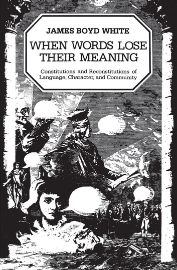 When Words Lose Their Meaning - Constitutions and Reconstitutions of Language, Character, and Community ebook by James Boyd White