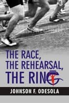 The Race, The Rehearsal, The Ring ebook by Johnson F. Odesola