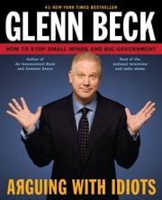 Arguing with Idiots - How to Stop Small Minds and Big Government ebook by Glenn Beck,Kevin Balfe