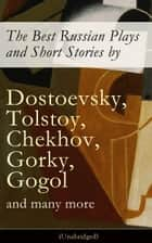 The Best Russian Plays and Short Stories by Dostoevsky, Tolstoy, Chekhov, Gorky, Gogol and many more (Unabridged): An All Time Favorite Collection from the Renowned Russian dramatists and Writers (Including Essays and Lectures on Russian Novelists) ebook by Anton  Chekhov, A. S.  Pushkin, N. V.  Gogol
