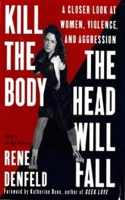 Kill the Body, the Head Will Fall - A Closer Look at Women, Violence, and Aggression ebook by Rene Denfeld