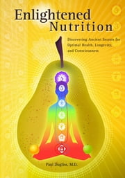 Enlightened Nutrition - Discovering Ancient Secrets for Optimal Health, Longevity and Consciousness ebook by Paul Dugliss