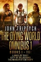 The Dying World Omnibus - Books 1-3: Lands of Dust, City of Delusions, The Maker of Entropy ebook by John Triptych