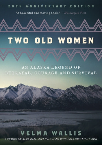 Two Old Women - An Alaska Legend of Betrayal, Courage and Survival ebook by Velma Wallis