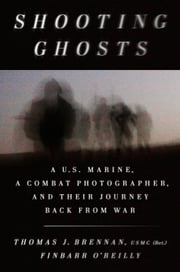 Shooting Ghosts - A U.S. Marine, a Combat Photographer, and Their Journey Back from War ebook by Thomas J. Brennan, USMC (Ret), Finbarr O'Reilly