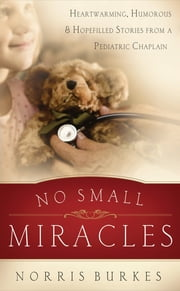 No Small Miracles - Heartwarming, Humorous, and Hopefilled Stories from a Pediatric Chaplain ebook by Norris Burkes