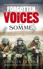 Forgotten Voices of the Somme - The Most Devastating Battle of the Great War in the Words of Those Who Survived ebook by Joshua Levine