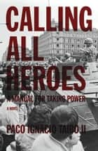 Calling All Heroes - A Manual for Taking Power: A Novel ebook by Paco Ignacio Taibo II