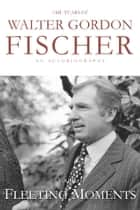 The Years of Walter Gordon Fischer: Fleeting Moments ebook by Gordon Fischer