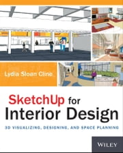 SketchUp for Interior Design - 3D Visualizing, Designing, and Space Planning ebook by Lydia Cline