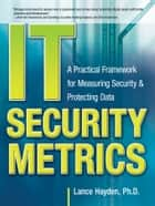 IT Security Metrics: A Practical Framework for Measuring Security & Protecting Data ebook by Lance Hayden