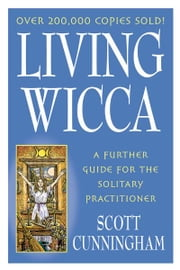 Living Wicca: A Further Guide for the Solitary Practitioner ebook by Scott Cunningham