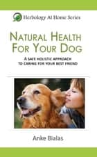 Natural Health for Your Dog: A safe, holistic approach to caring for your best friend ebook by Anke Bialas