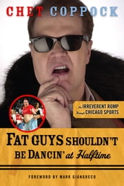 Fat Guys Shouldn't Be Dancin' at Halftime - An Irreverent Romp through Chicago Sports ebook by Chet Coppock,Mark Giangreco