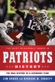 The Most Memorable Games in Patriots History - The Oral History of a Legendary Team ebook by Jim Baker,Bernard M. Corbett