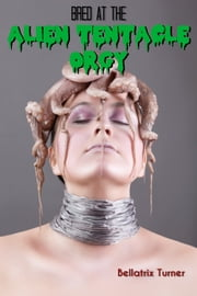 Bred at the Alien Tentacle Orgy (Sci-Fi Tentacle Breeding) ebook by Bellatrix Turner