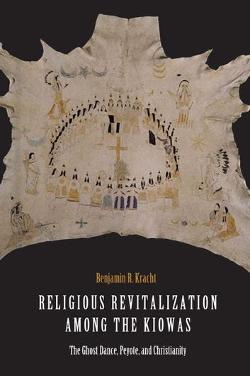 Religious Revitalization among the Kiowas - The Ghost Dance, Peyote, and Christianity ebook by Benjamin R. Kracht