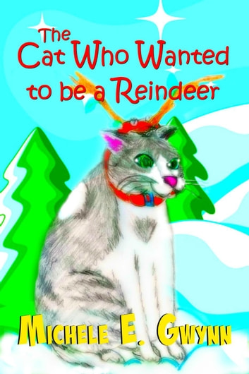 The Cat Who Wanted to be a Reindeer - The Cat Who Series, #1 ebook by Michele E. Gwynn