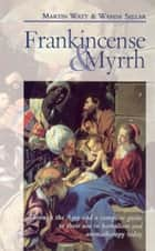 Frankincense & Myrrh - Through the Ages, and a complete guide to their use in herbalism and aromatherapy today ebook by