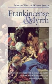 Frankincense & Myrrh - Through the Ages, and a complete guide to their use in herbalism and aromatherapy today ebook by Martin Watt,Wanda Sellar